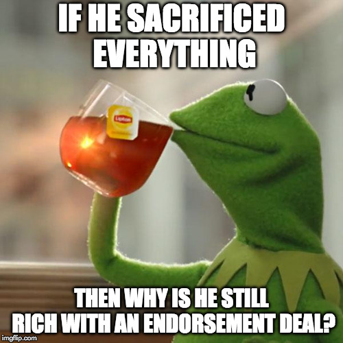 But That's None Of My Business |  IF HE SACRIFICED EVERYTHING; THEN WHY IS HE STILL RICH WITH AN ENDORSEMENT DEAL? | image tagged in but thats none of my business,colin kaepernick,nike,sacrrifice everything,nfl,donald trump | made w/ Imgflip meme maker