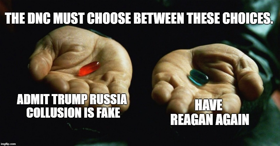 Red pill blue pill | ADMIT TRUMP RUSSIA COLLUSION IS FAKE HAVE REAGAN AGAIN THE DNC MUST CHOOSE BETWEEN THESE CHOICES. | image tagged in red pill blue pill | made w/ Imgflip meme maker