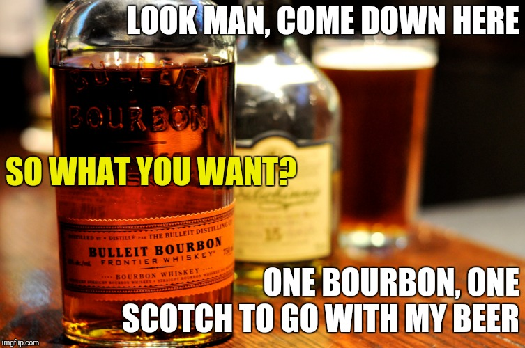 LOOK MAN, COME DOWN HERE ONE BOURBON, ONE SCOTCH TO GO WITH MY BEER SO WHAT YOU WANT? | made w/ Imgflip meme maker