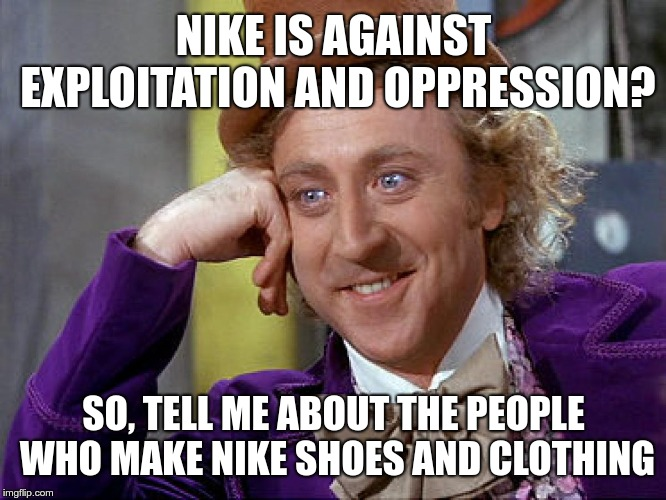 Nike is against exploitation and oppression? | NIKE IS AGAINST EXPLOITATION AND OPPRESSION? SO, TELL ME ABOUT THE PEOPLE WHO MAKE NIKE SHOES AND CLOTHING | image tagged in nike,oppression,exploitation,sweat shops,willy wonka,sjw | made w/ Imgflip meme maker