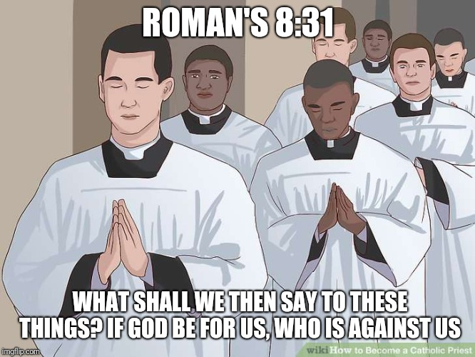 ROMAN'S 8:31 WHAT SHALL WE THEN SAY TO THESE THINGS? IF GOD BE FOR US, WHO IS AGAINST US | image tagged in catholic,priest,holy spirit,men,bible,faith | made w/ Imgflip meme maker