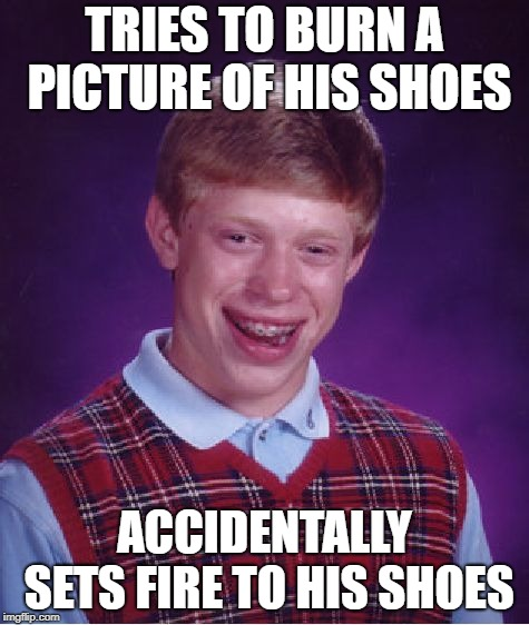 Bad Luck Brian Meme | TRIES TO BURN A PICTURE OF HIS SHOES ACCIDENTALLY SETS FIRE TO HIS SHOES | image tagged in memes,bad luck brian | made w/ Imgflip meme maker