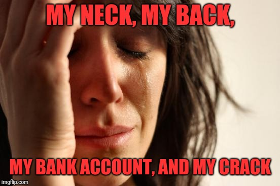 First World Problems Meme | MY NECK, MY BACK, MY BANK ACCOUNT, AND MY CRACK | image tagged in memes,first world problems | made w/ Imgflip meme maker