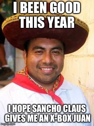 Be naughty and you get a chancla in your stocking! | I BEEN GOOD THIS YEAR I HOPE SANCHO CLAUS GIVES ME AN X-BOX JUAN | image tagged in mexicano | made w/ Imgflip meme maker