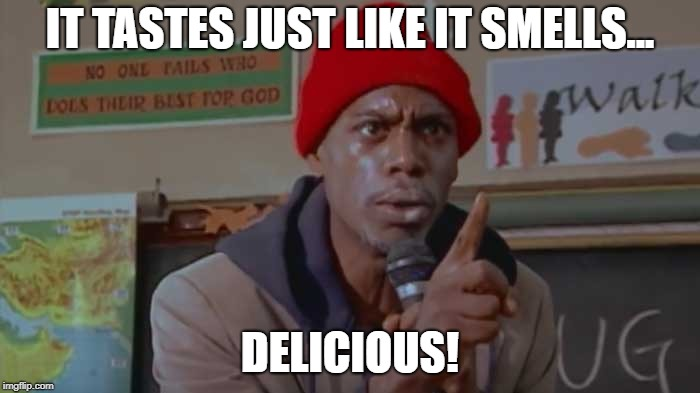 It tastes just like it smells - delicious | IT TASTES JUST LIKE IT SMELLS... DELICIOUS! | image tagged in crackhead,food,dave chappelle,crack head,dave chappelle crack,dog food | made w/ Imgflip meme maker