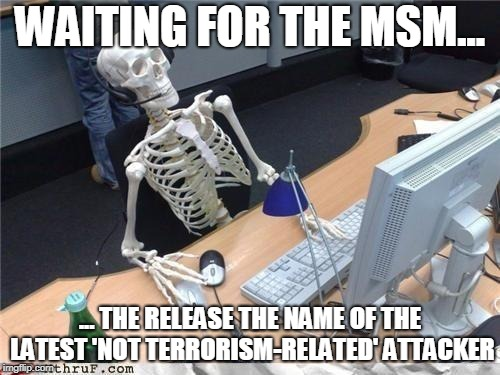 Waiting skeleton | WAITING FOR THE MSM... ... THE RELEASE THE NAME OF THE LATEST 'NOT TERRORISM-RELATED' ATTACKER | image tagged in waiting skeleton | made w/ Imgflip meme maker