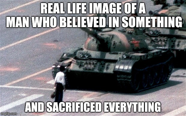 No Nike endorsement deal | REAL LIFE IMAGE OF A MAN WHO BELIEVED IN SOMETHING AND SACRIFICED EVERYTHING | image tagged in tiananmen square,nike,advertising,colin kaepernick,sacrifice | made w/ Imgflip meme maker