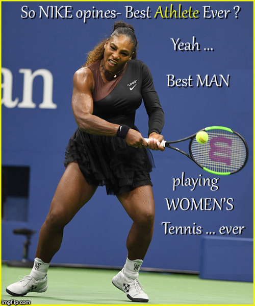 So NIKE thinks Serena is the best athlete ever??? | image tagged in serena williams,nike swoosh,us open 2018,politics lol,funny memes,current events | made w/ Imgflip meme maker