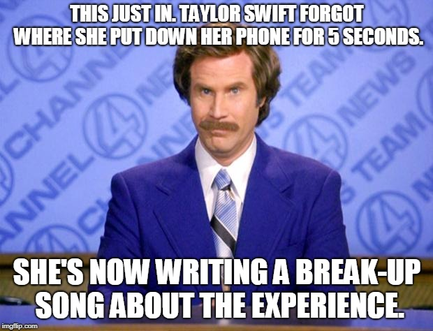 This just in  | THIS JUST IN. TAYLOR SWIFT FORGOT WHERE SHE PUT DOWN HER PHONE FOR 5 SECONDS. SHE'S NOW WRITING A BREAK-UP SONG ABOUT THE EXPERIENCE. | image tagged in this just in | made w/ Imgflip meme maker