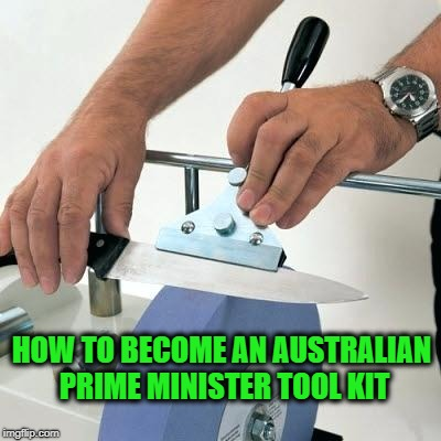 knife sharpening wheel | HOW TO BECOME AN AUSTRALIAN PRIME MINISTER TOOL KIT | image tagged in knife sharpening wheel | made w/ Imgflip meme maker