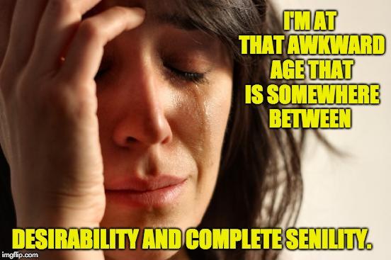 First World Problems Meme | I'M AT THAT AWKWARD AGE THAT IS SOMEWHERE BETWEEN DESIRABILITY AND COMPLETE SENILITY. | image tagged in memes,first world problems | made w/ Imgflip meme maker