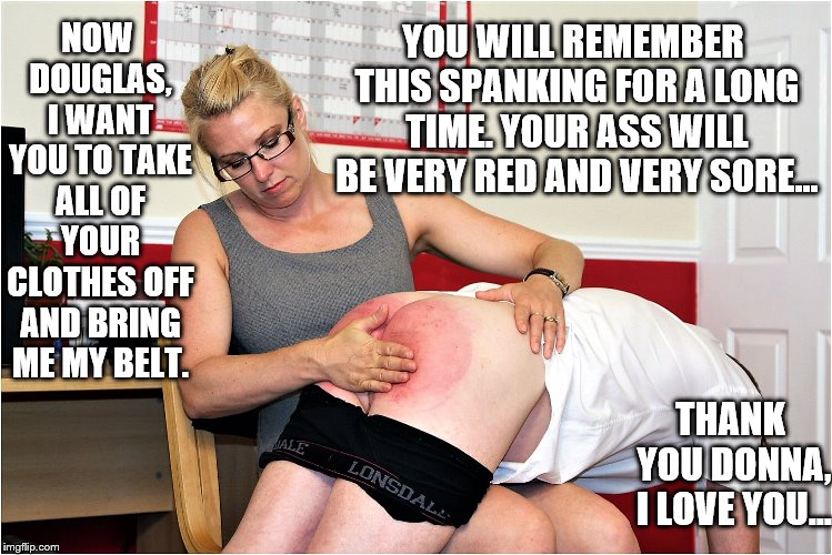 Naughty boy | NOW DOUGLAS, I WANT YOU TO TAKE ALL OF YOUR CLOTHES OFF AND BRING ME MY BELT. YOU WILL REMEMBER THIS SPANKING FOR A LONG TIME. YOUR ASS WILL | image tagged in bare bottom,bare bottom spanking,belt spanking,f-m spanking,otk spanking,hairbrush spanking | made w/ Imgflip meme maker