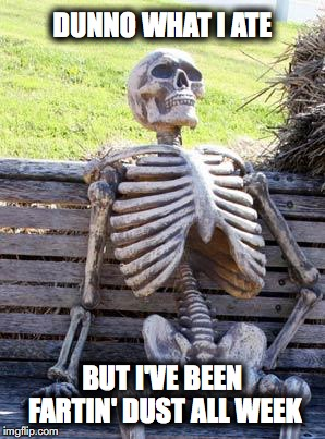 Waiting Skeleton Meme | DUNNO WHAT I ATE BUT I'VE BEEN FARTIN' DUST ALL WEEK | image tagged in memes,waiting skeleton | made w/ Imgflip meme maker