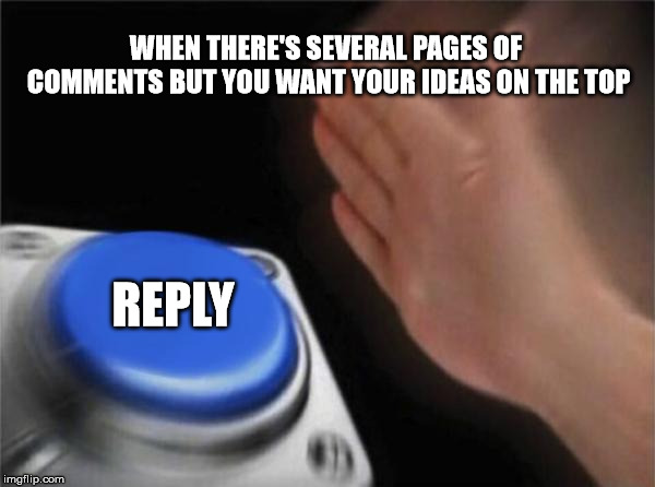 I do it. All the times. | WHEN THERE'S SEVERAL PAGES OF COMMENTS BUT YOU WANT YOUR IDEAS ON THE TOP REPLY | image tagged in memes,blank nut button | made w/ Imgflip meme maker