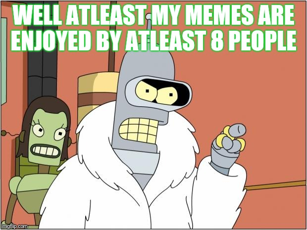 Bender |  WELL ATLEAST MY MEMES ARE ENJOYED BY ATLEAST 8 PEOPLE | image tagged in memes,bender | made w/ Imgflip meme maker