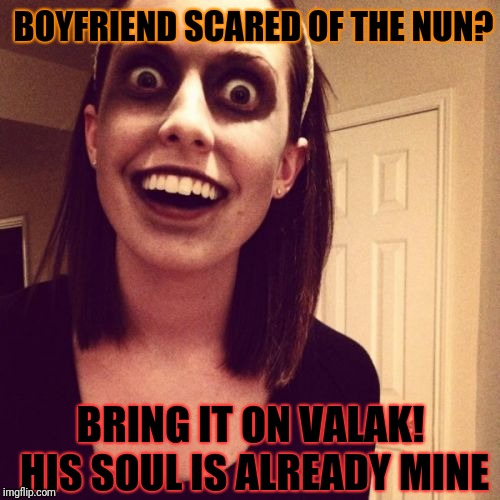 Zombie Overly Attached Girlfriend | BOYFRIEND SCARED OF THE NUN? BRING IT ON VALAK! HIS SOUL IS ALREADY MINE | image tagged in memes,zombie overly attached girlfriend | made w/ Imgflip meme maker