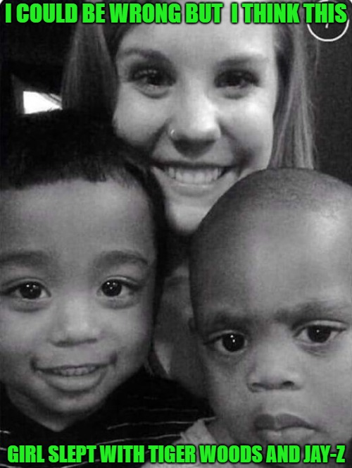 They sure look like them to me!!! | I COULD BE WRONG BUT  I THINK THIS GIRL SLEPT WITH TIGER WOODS AND JAY-Z | image tagged in things that make you go hmmm,memes,coincidence i think not,funny,tiger woods,jay-z | made w/ Imgflip meme maker