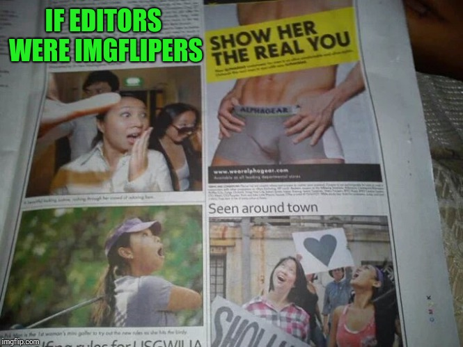 Fess up, someone on here is a paper editor | IF EDITORS WERE IMGFLIPERS | image tagged in paper,pipe_picasso | made w/ Imgflip meme maker