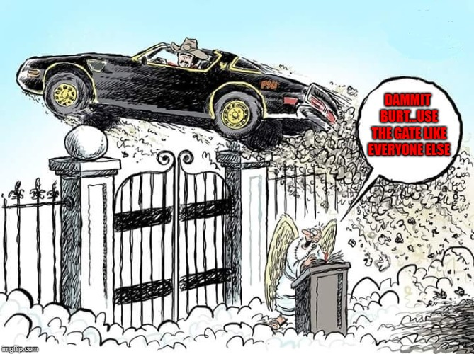 No matter where he is...The Bandit is still The Bandit!!! | DAMMIT BURT...USE THE GATE LIKE EVERYONE ELSE | image tagged in burt reynolds,memes,gates of heaven,funny,rip burt,the bandit | made w/ Imgflip meme maker