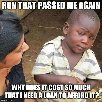 Third World Skeptical Kid Meme | RUN THAT PASSED ME AGAIN WHY DOES IT COST SO MUCH THAT I NEED A LOAN TO AFFORD IT? | image tagged in memes,third world skeptical kid | made w/ Imgflip meme maker