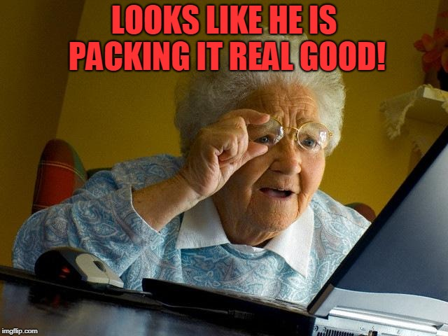 Grandma Finds The Internet Meme | LOOKS LIKE HE IS PACKING IT REAL GOOD! | image tagged in memes,grandma finds the internet | made w/ Imgflip meme maker