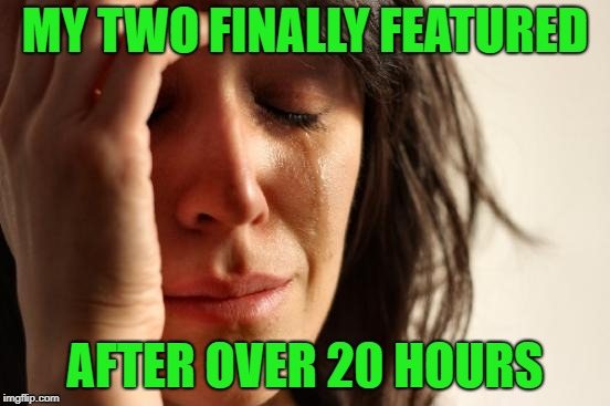 First World Problems Meme | MY TWO FINALLY FEATURED AFTER OVER 20 HOURS | image tagged in memes,first world problems | made w/ Imgflip meme maker