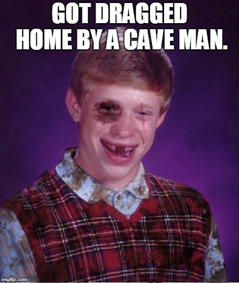 Beat-up Bad Luck Brian | GOT DRAGGED HOME BY A CAVE MAN. | image tagged in beat-up bad luck brian | made w/ Imgflip meme maker
