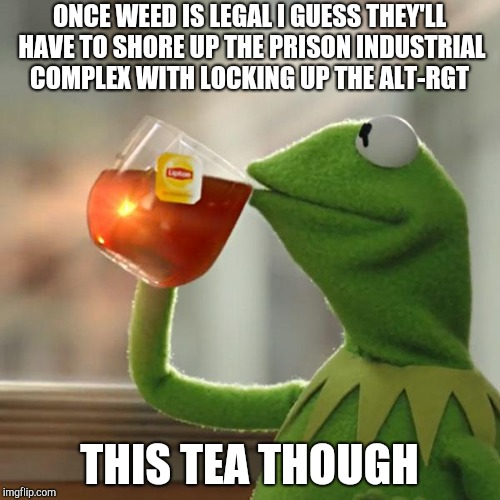 But Thats None Of My Business Meme | ONCE WEED IS LEGAL I GUESS THEY'LL HAVE TO SHORE UP THE PRISON INDUSTRIAL COMPLEX WITH LOCKING UP THE ALT-RGT THIS TEA THOUGH | image tagged in memes,but thats none of my business,kermit the frog | made w/ Imgflip meme maker