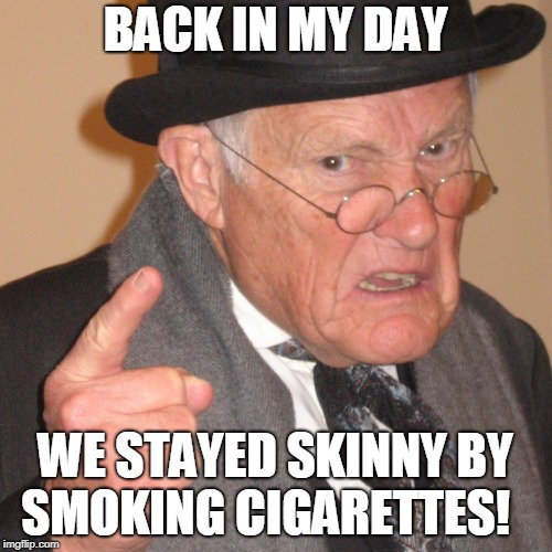 Back in My day | BACK IN MY DAY WE STAYED SKINNY BY SMOKING CIGARETTES! | image tagged in back in my day | made w/ Imgflip meme maker