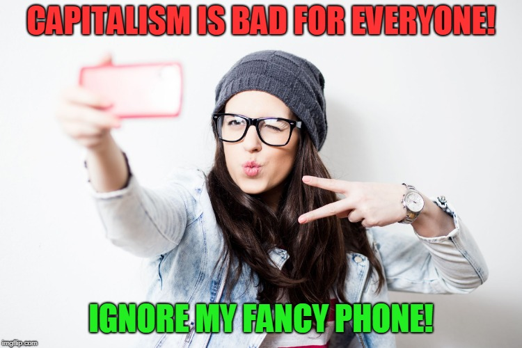 Millenial | CAPITALISM IS BAD FOR EVERYONE! IGNORE MY FANCY PHONE! | image tagged in millenial | made w/ Imgflip meme maker