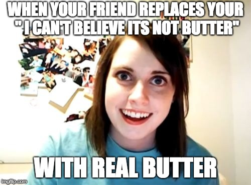 "Overly Attached Girlfriend Meme | WHEN YOUR FRIEND REPLACES YOUR "" I CAN'T BELIEVE ITS NOT BUTTER"" WITH REAL BUTTER 