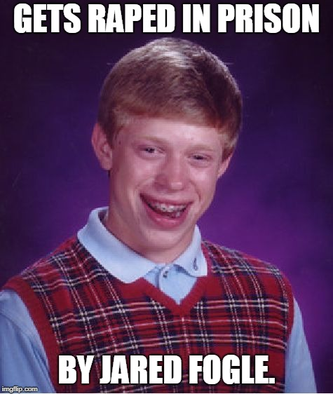 Bad Luck Brian Meme | GETS **PED IN PRISON BY JARED FOGLE. | image tagged in memes,bad luck brian | made w/ Imgflip meme maker