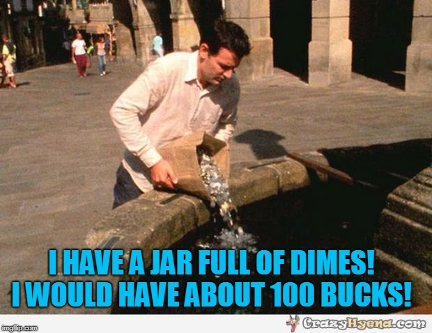 Coins | I HAVE A JAR FULL OF DIMES! I WOULD HAVE ABOUT 100 BUCKS! | image tagged in coins | made w/ Imgflip meme maker