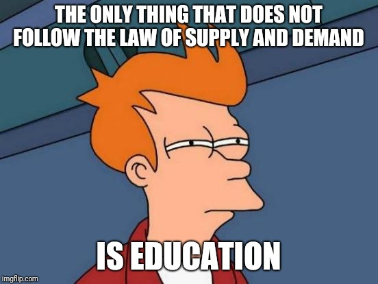 Futurama Fry Meme | THE ONLY THING THAT DOES NOT FOLLOW THE LAW OF SUPPLY AND DEMAND IS EDUCATION | image tagged in memes,futurama fry | made w/ Imgflip meme maker
