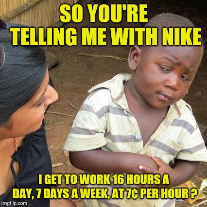 Third World Skeptical Kid Meme | SO YOU'RE TELLING ME WITH NIKE I GET TO WORK 16 HOURS A DAY, 7 DAYS A WEEK, AT 7¢ PER HOUR ? | image tagged in memes,third world skeptical kid | made w/ Imgflip meme maker