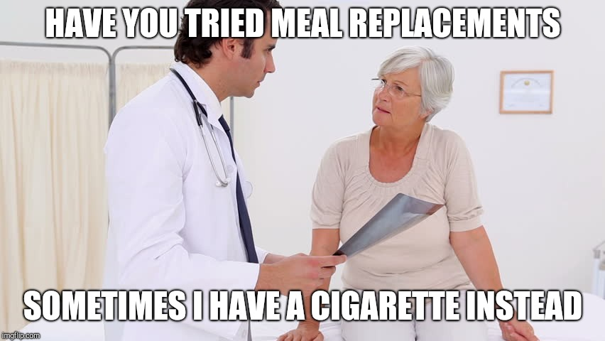 Doctor & Patient | HAVE YOU TRIED MEAL REPLACEMENTS SOMETIMES I HAVE A CIGARETTE INSTEAD | image tagged in doctor  patient | made w/ Imgflip meme maker