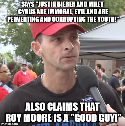 "Trump supporter | SAYS ""JUSTIN BIEBER AND MILEY CYRUS ARE IMMORAL, EVIL AND ARE PERVERTING AND CORRUPTING THE YOUTH!"" ALSO CLAIMS THAT ROY MOORE IS A ""GOOD GU 
