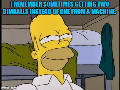 Homer satisfied | I REMEMBER SOMETIMES GETTING TWO GIMBALLS INSTEAD OF ONE FROM A MACHINE. | image tagged in homer satisfied | made w/ Imgflip meme maker