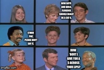 Bradford Cat 5 |  NOW BOYS AND GIRLS, FLORENCE SHOULD REALLY BE A CAT 5. C'MON POP, PLEASE DON'T SAY IT. HOW 'BOUT I GIVE YOU A 5 ACROSS YOUR LIPS? | image tagged in 70's,mashup,sanford and son,the brady bunch | made w/ Imgflip meme maker
