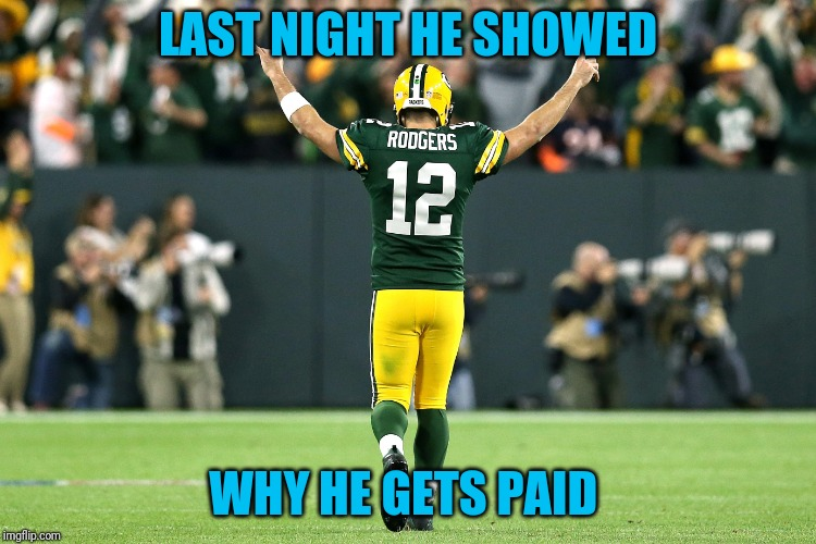 $134 Million | LAST NIGHT HE SHOWED WHY HE GETS PAID | image tagged in aaron rodgers | made w/ Imgflip meme maker