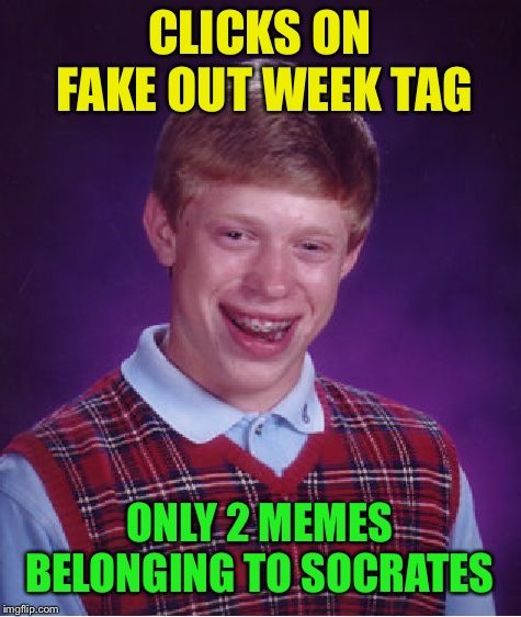 Bad Luck Brian Meme | CLICKS ON FAKE OUT WEEK TAG ONLY 2 MEMES BELONGING TO SOCRATES | image tagged in memes,bad luck brian | made w/ Imgflip meme maker
