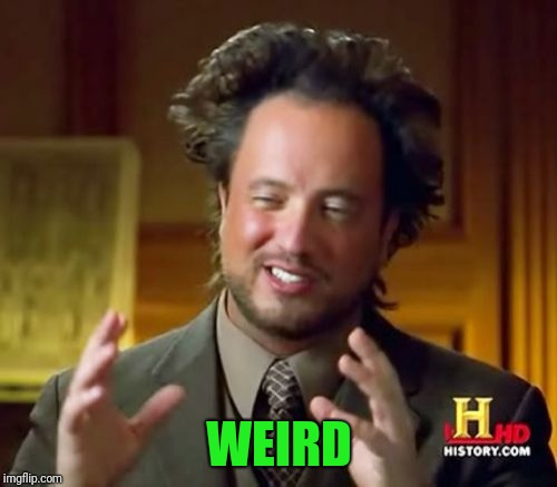 Ancient Aliens Meme | WEIRD | image tagged in memes,ancient aliens | made w/ Imgflip meme maker