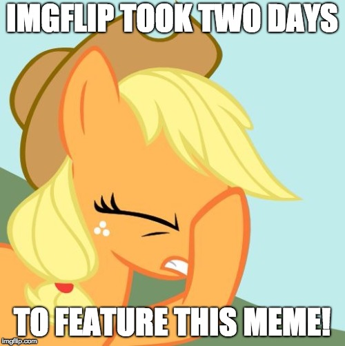 AJ face hoof | IMGFLIP TOOK TWO DAYS TO FEATURE THIS MEME! | image tagged in aj face hoof | made w/ Imgflip meme maker