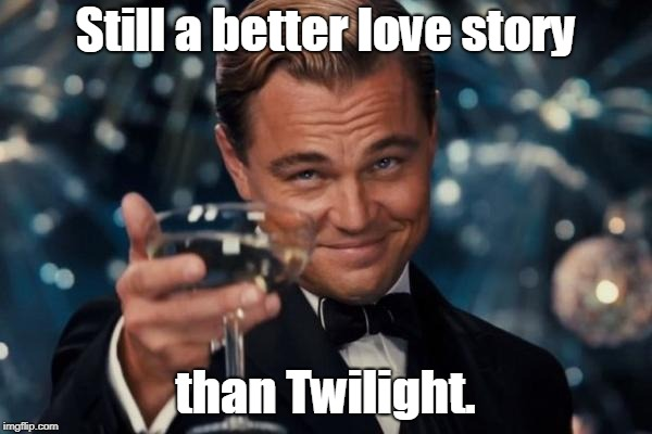 Leonardo Dicaprio Cheers Meme | Still a better love story than Twilight. | image tagged in memes,leonardo dicaprio cheers | made w/ Imgflip meme maker