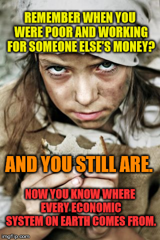 poverty | REMEMBER WHEN YOU WERE POOR AND WORKING FOR SOMEONE ELSE'S MONEY? AND YOU STILL ARE. NOW YOU KNOW WHERE EVERY ECONOMIC SYSTEM ON EARTH COMES | image tagged in poverty | made w/ Imgflip meme maker