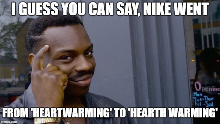 Roasting Nike with a horrible pun | I GUESS YOU CAN SAY, NIKE WENT FROM 'HEARTWARMING' TO 'HEARTH WARMING' | image tagged in memes,roll safe think about it,nike,puns | made w/ Imgflip meme maker