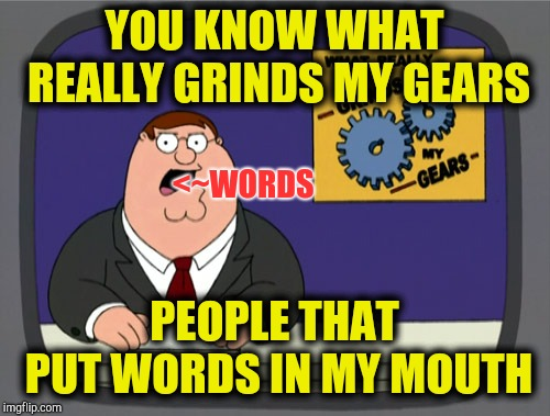 That's not what I said | YOU KNOW WHAT REALLY GRINDS MY GEARS PEOPLE THAT PUT WORDS IN MY MOUTH <~WORDS | image tagged in memes,peter griffin news | made w/ Imgflip meme maker