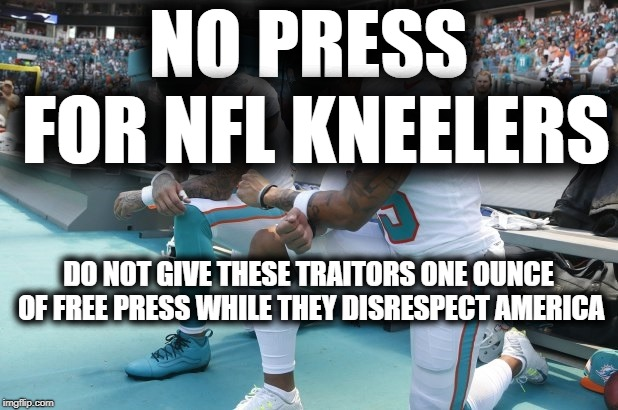 NO PRESS FOR NFL KNEELERS | NO PRESS FOR NFL KNEELERS DO NOT GIVE THESE TRAITORS ONE OUNCE OF FREE PRESS WHILE THEY DISRESPECT AMERICA | image tagged in nfl,colin kaepernick,traitor,reporter | made w/ Imgflip meme maker