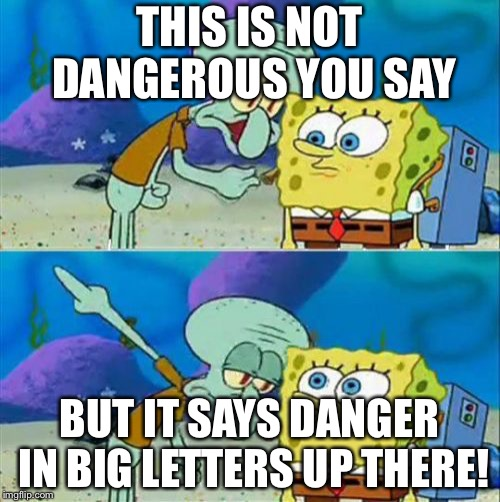 Stop bing stupid and read you living water demon | THIS IS NOT DANGEROUS YOU SAY BUT IT SAYS DANGER IN BIG LETTERS UP THERE! | image tagged in memes,talk to spongebob | made w/ Imgflip meme maker