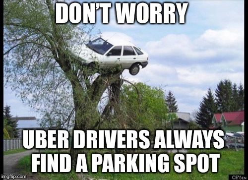 Don't worry it's just for you. | DON'T WORRY UBER DRIVERS ALWAYS FIND A PARKING SPOT | image tagged in memes,secure parking,uber,parallel parking | made w/ Imgflip meme maker